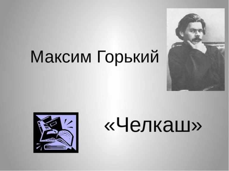 Рассказ Алексея Максимовича Горького «Челкаш»